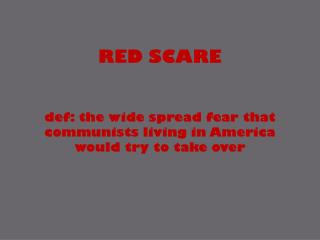 RED SCARE def: the wide spread fear that communists living in America would try to take over