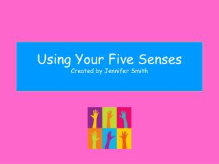 Using Your Five Senses Created by  Jennifer Smith