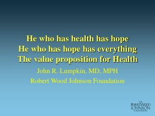 He who has health has hope He who has hope has everything The value proposition for Health