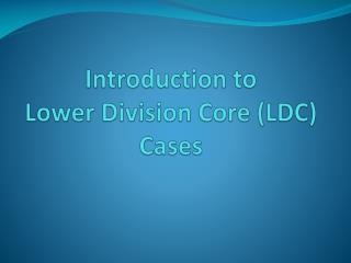 Introduction to  Lower Division Core (LDC) Cases