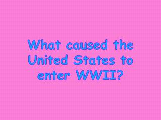 What caused the United States to enter WWII?