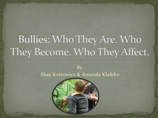Bullies: Who They  A re. Who They  B ecome. Who They  A ffect.