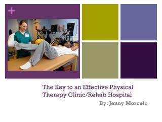 The Key to an Effective Physical Therapy Clinic/Rehab Hospital