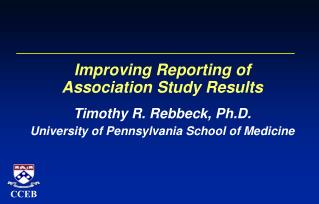 Improving Reporting of  Association Study Results Timothy R. Rebbeck, Ph.D. University of Pennsylvania School of Medicin