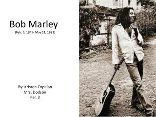 Bob Marley (Feb. 6, 1945- May 11, 1981) By: Kristen  Copelan Mrs. Dodson Per. 3