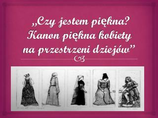 """""""Czy jestem  piękna?  Kanon  piękna  kobiety na przestrzeni dziejów"""""""
