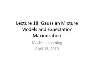 Lecture 18: Gaussian Mixture Models and Expectation Maximization