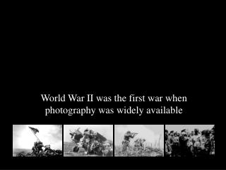 World War II was the first war when photography was widely available