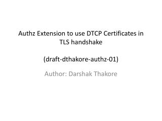 Authz Extension to use DTCP Certificates in TLS handshake (draft -dthakore-authz- 01)