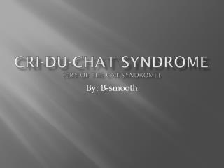 C ri-du-chat syndrome (Cry of the cat syndrome)