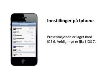 Innstillinger på  Iphone Presentasjonen er laget med  iOS  6.  Veldig mye er likt i  iOS  7.