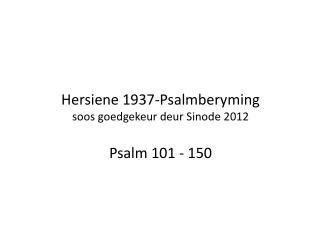 Hersiene  1937-Psalmberyming soos goedgekeur deur Sinode  2012 Psalm 101 - 150