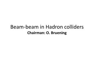 Beam-beam in Hadron colliders Chairman: O.  Bruening