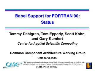 Tammy Dahlgren, Tom Epperly, Scott Kohn, and Gary Kumfert Center for Applied Scientific Computing   Common Component Arc