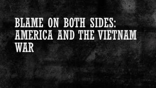 Blame on both sides: America and The Vietnam War