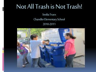 Not All Trash  is  N ot  T rash! Sesilia Truex Chandler Elementary School 2010-2011