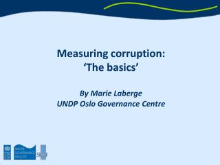Measuring corruption:  'The basics' By Marie Laberge UNDP Oslo Governance Centre