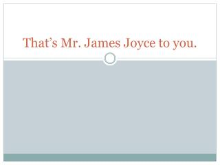 That�s Mr. James Joyce to you.