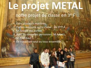 Le projet METAL notre projet de classe en 3 e  F