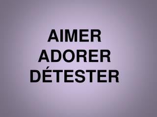 AIMER ADORER D ÉTESTER