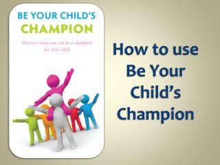 How to use  Be Your Child's Champion