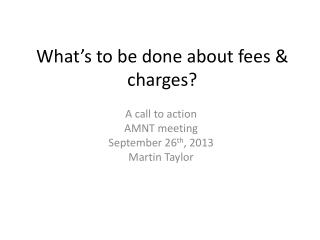 What's to be done about fees & charges?