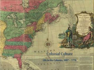 Colonial Culture Life in the Colonies, 1607 – 1776
