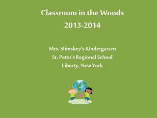 Classroom in the Woods 2013-2014 Mrs. Slimskey's Kindergarten St. Peter's Regional School