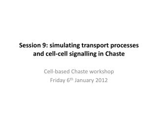 Session 9:  s imulating transport processes and cell-cell signalling in Chaste