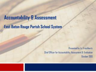 Accountability & Assessment East Baton Rouge Parish School System Presented by Liz Frischhertz