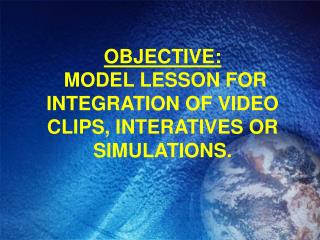OBJECTIVE:   MODEL LESSON FOR INTEGRATION OF VIDEO CLIPS, INTERATIVES OR SIMULATIONS.