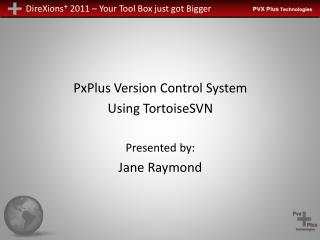PxPlus Version Control System Using TortoiseSVN Presented by: Jane Raymond