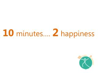 10 minutes….  2 happiness