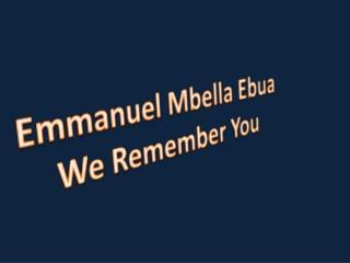 Emmanuel  Mbella Ebua We Remember You