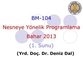 BM-104 Nesneye Yönelik Programlama Bahar  201 3 ( 1 .  Sunu ) ( Yrd . Do ç . Dr.  Deniz  Dal)