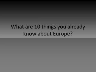 What are 10 things you already know about Europe?