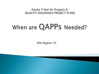 Alaska Tribal Air Projects &   QUALITY ASSURANCE PROJECT PLANS When are  QAPPs  Needed?