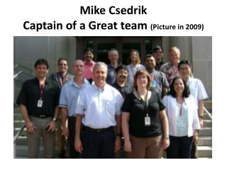 Mike Csedrik  Captain of a Great team  (Picture in 2009)