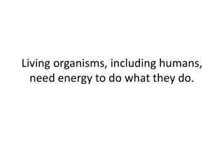 Living organisms, including humans, need energy to do what they do.