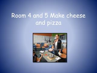 Room 4 and 5 Make cheese and pizza