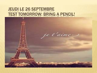 Jeudi  le 26  septembre Test tomorrow: Bring a pencil!