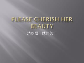 Please cherish her  beauty