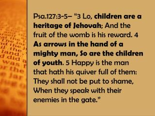 Children are �as arrows in  the hand of a mighty man� Arrows are used to provide food