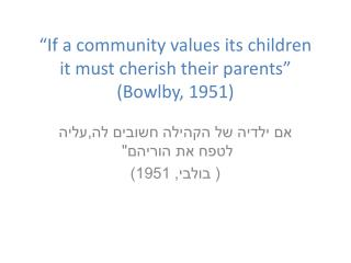 """If a community values its children  it must cherish their parents""  (Bowlby, 1951)"