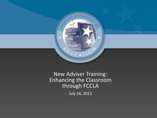 New Adviser Training: Enhancing the  Classroom through FCCLA July 16, 2013