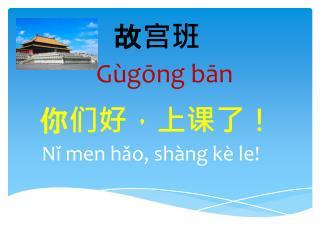 故 宫班 Gùgōng bān 你们好,上课了! N ǐ  men  hǎo ,  shàng kè  le!