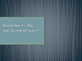 World War I  – The war to end all wars?