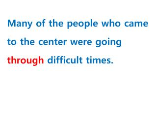 Many of the people who came to the center were going  _________  difficult  times.