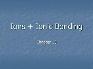 Ions + Ionic Bonding