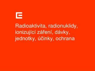 Radioaktivita, radionuklidy, ionizuj c  z ren , d vky, jednotky,  cinky, ochrana